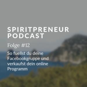 Spiritpreneur Podcast Folge #12: Wie fülle ich meine Facebookgruppe? Lerne, dein Onlineprogramm erfolgreich zu verkaufen