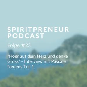Spiritpreneur Podcast Folge #23: Hör auf dein Herz und denke groß. Pascale Neuens im Interview Teil 1