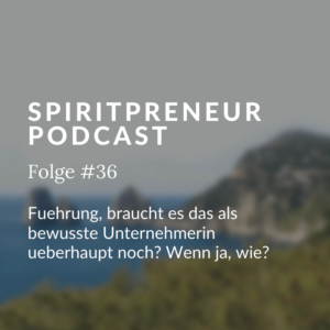 Spiritpreneur Podcast Folge #36: Führung, braucht es das als bewusste Unternehmerin überhaupt noch?
