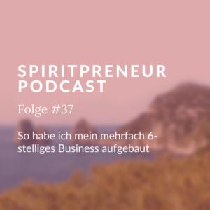 Spiritpreneur Podcast Folge #37: So habe ich mein mehrfach sechsstelliges Business aufgebaut