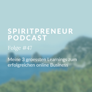 Spiritpreneur Podcast Folge #47: Meine 3 größten Learnings zum Thema erfolgreich im Online Business