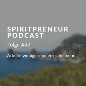 Spiritpreneur Podcast Folge #42: Weniger arbeiten und mehr erreichen