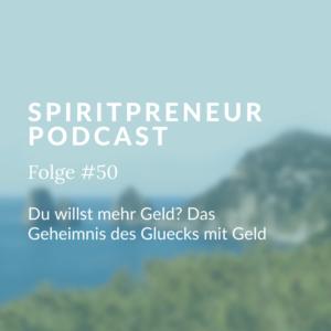 Spiritpreneur Podcast Folge #50: Du willst mehr Geld? Das Geheimnis des Glücks mit Geld
