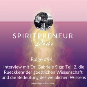 Spiritpreneur Podcast Folge #94: Interview mit Dr. Gabriele Sigg - Die Rückkehr der göttlichen Wissenschaft und die Bedeutung von göttlichem Wissen