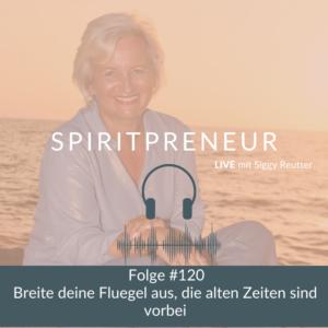 Spiritpreneur Podcast #120: Breite deine Flügel aus, die alten Zeiten sind vorbei