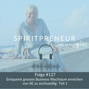 Spiritpreneur Podcast #127: Entspannt großes Businesswachstum erreichen Teil 1
