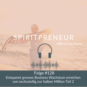Spiritpreneur Podcast #128: Entspannt großes Businesswachstum erreichen Teil 2