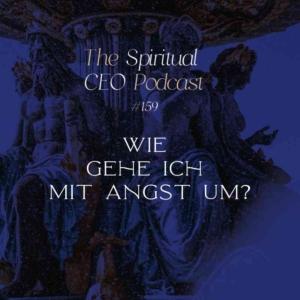 The Spiritual CEO Podcast #159: Wie gehe ich mit Angst um?