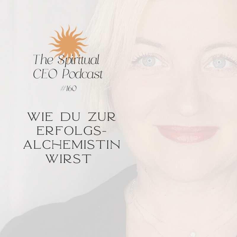 The Spiritual CEO Podcast #160: Wie du zur Erfolgsalchemistin wirst